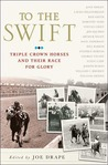 To the Swift: Classic Triple Crown Horses and Their Race for Glory