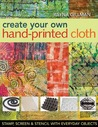 Create Your Own Hand-Printed Cloth: Stamp, Screen & Stencil with Everyday Objects