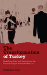The Transformation of Turkey: Redefining State and Society from the Ottoman Empire to the Modern Era