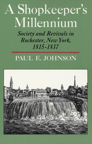 a shopkeepers millennium by paul e johnson essay Buy a cheap copy of a shopkeepers millennium: society and book by paul e johnson a quarter-century after its first publication, a shopkeepers millennium remains a landmark.