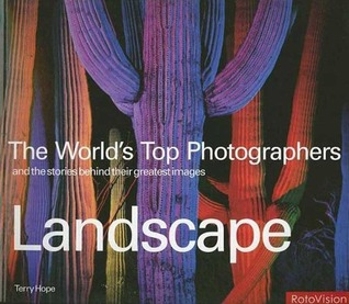 The World's Top Photographers: Landscape: And the Stories Behind Their Greatest Images