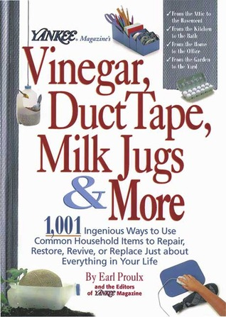 Yankee Magazine's Vinegar, Duct Tape, Milk Jugs & More: 1,001 Ingenious Ways to Use Common Household Items to Repair, Restore, Revive, or Replace Just About Everything in Your Life