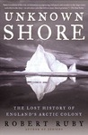 Unknown Shore: The Lost History of England's Arctic Colony