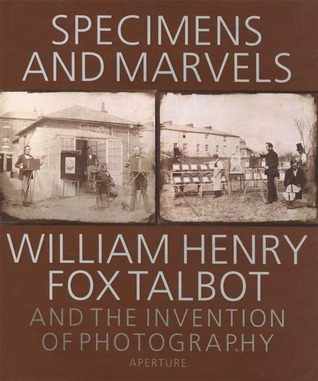 Specimens And Marvels: William Henry Fox Talbot And The Invention Of Photography
