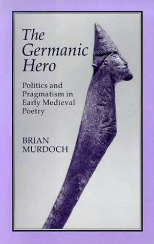 The Germanic Hero: Politics and Pragmatism in Early Medieval Poetry