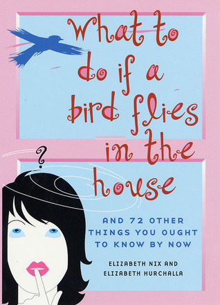 What to Do If a Bird Flies in the House: And 72 Other Things You Ought to Know By Now