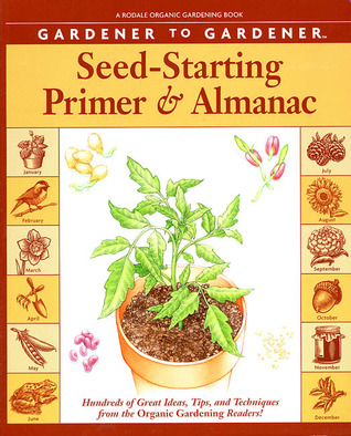 Gardener to Gardener Seed-Starting Primer and Almanac: Hundreds of Great Ideas, Tips, and Techniques from the Organic Gardening Readers!