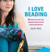 I Love Beading: 25 Quick-and-Easy Projects for Beaded Jewelry and Embellishments
