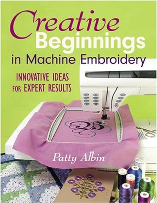 Creative Beginnings in Machine Embroider by Patty Albin