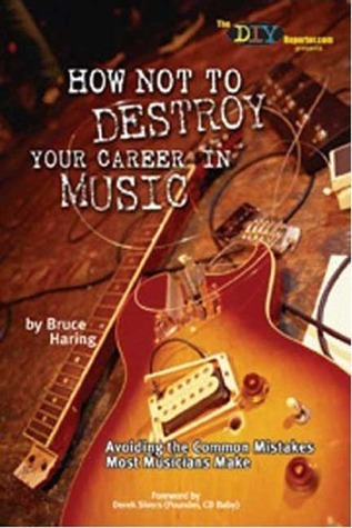How NOT to Destroy Your Career in Music: Avoiding the Common Mistakes Most Musicians Make