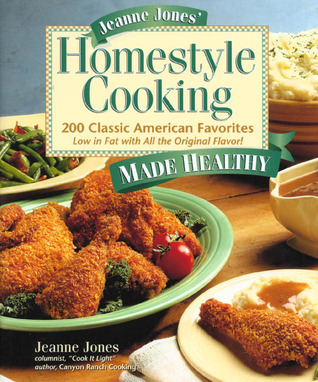 Jeanne Jones' Homestyle Cooking Made Healthy: 200 Classic American Favorites-- Low in Fat with All the Original Flavor!
