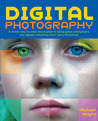 Digital Photography: A Simple Step-By-Step Visual Guide to Taking Great Photographs and Digitally Enhancing Them Using Photoshop