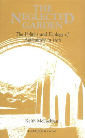 The Neglected Garden: The Politics and Ecology of Agriculture in Iran
