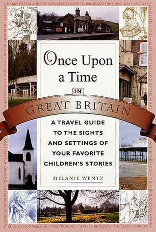Once Upon a Time in Great Britain: A Travel Guide to the Sights and Settings of Your Favorite Childrens Stories