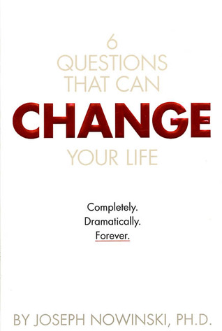 6 Questions That Can Change Your Life: Completly. Dramatically. Forever.