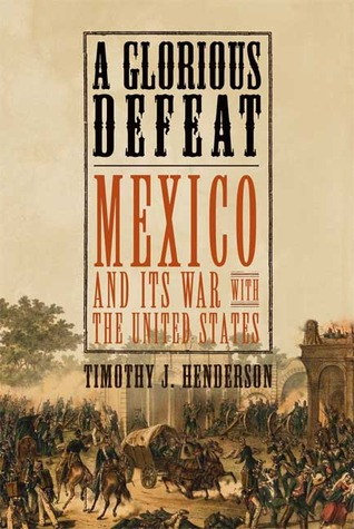 A Glorious Defeat: Mexico and Its War with the United States