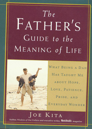 The Father's Guide to the Meaning of Life: What Being a Dad Has Taught Me About Hope, Love, Patience, Pride, and Everyday Wonder