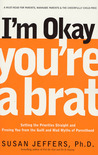 I'm Okay, You're a Brat!: Setting the Priorities Straight and Freeing You From the Guilt and Mad Myths of Parenthood