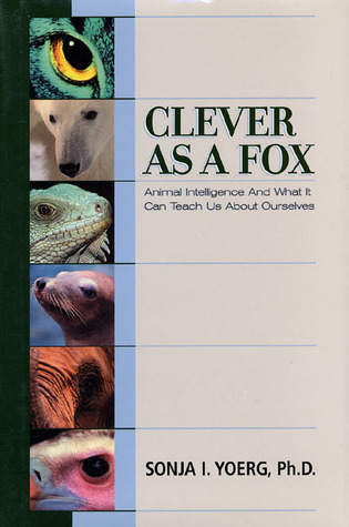 Clever As a Fox : Animal Intelligence And What It Can Teach Us About Ourselves