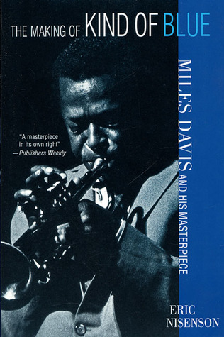 The Making of Kind of Blue Miles Davis and His Masterpiece