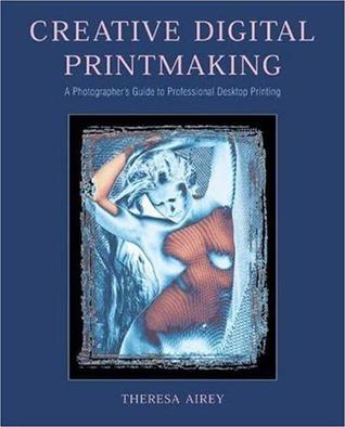 Creative Digital Printmaking: A Photographer's Guide to Professional Desktop Printing