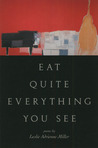 Eat Quite Everything You See by Leslie Adrienne Miller