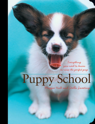 Puppy School: Everything You Need to Know to Raise the Perfect Pup