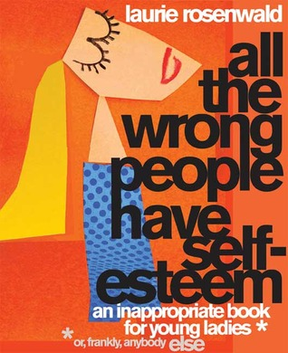 All the Wrong People Have Self-Esteem by Laurie Rosenwald