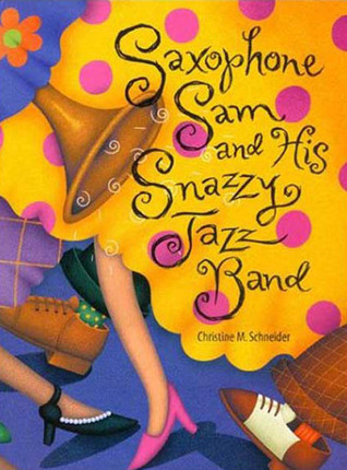 Saxophone Sam and His Snazzy Jazz Band by Christine M. Schneider