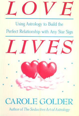 Love Lives: Using Astrology to Build the Perfect Relationship with Any Star Sign
