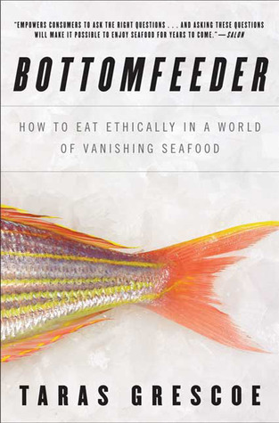 Superior Bottomfeeder: How To Eat Ethically In A World Of Vanishing Seafood By Taras  Grescoe