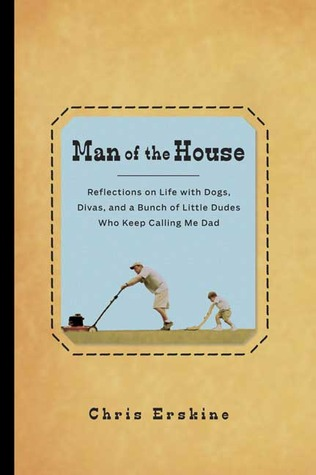 Man of the House: Reflections on Life with Dogs, Divas, and a Bunch of Little Dudes Who Keep Calling Me Dad
