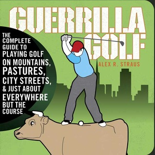 Guerilla Golf: The Complete Guide to Playing Golf on the Mountains, Pastures, City Streets, and Just About Everywhere but the Course
