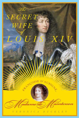 The Secret Wife of Louis XIV: Françoise d'Aubigné, Madame de Maintenon