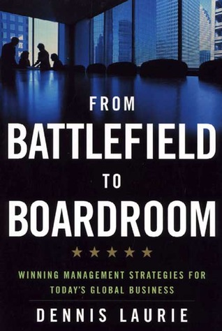 From Battlefield to Boardroom: Winning Management Strategies for Today's Global Business