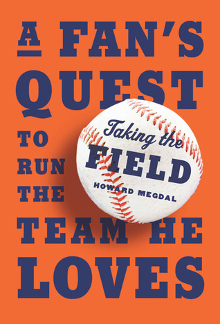Taking the Field: A Fans Quest to Run the Team He Loves