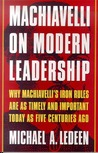 Machiavelli on Modern Leadership: Why Machiavelli's Iron Rules Are As Timely And Important Today As Five Centuries Ago