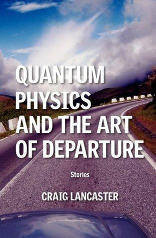 Quantum Physics and the Art of Departure by Craig Lancaster