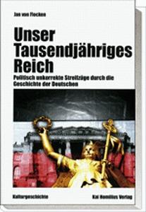 Unser Tausendjähriges Reich. Politisch unkorrekte Streifzüge durch die Geschichte der Deutschen