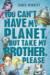 You Can't Have My Planet, But Take My Brother, Please by James Mihaley