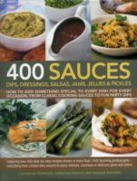 400 Sauces: Dips, Dressings, Salsas, Jams, Jellies & Pickles ; How to add something special to every dish for every occasion, from classic cooking sauces to fun party dips
