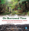 On Borrowed Time: Australia's Environmental Crisis And What We Must Do About It