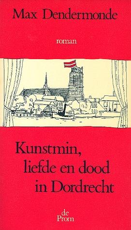 Kunstmin, Liefde En Dood In Dordrecht: Roman Over Een Heimwee Naar Geschiedenis