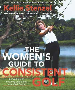 The Women's Guide to Consistent Golf: Learn How to Improve and Enjoy Your Golf Game