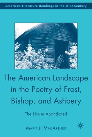 The American Landscape in the Poetry of Frost, Bishop, and Ashbery: The House Abandoned