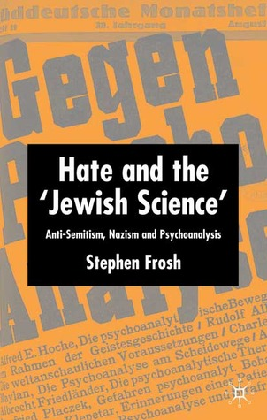 "Hate and the ""Jewish Science"": Anti-Semitism, Nazism, and Psychoanalysis"