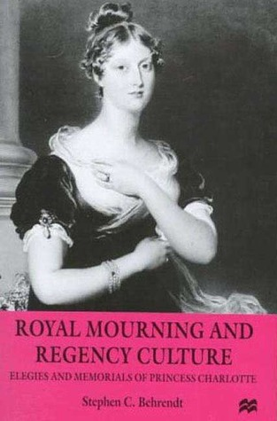 Royal Mourning and Regency Culture: Elegies and Memorials of Princess Charlotte