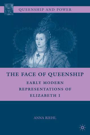 The Face of Queenship: Early Modern Representations of Elizabeth I