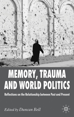 Memory, Trauma and World Politics: Reflections on the Relationship Between Past and Present