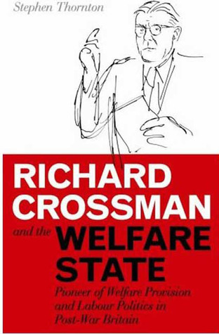 Richard Crossman and the Welfare State: Pioneer of Welfare Provision and Labour Politics in Post-War Britain